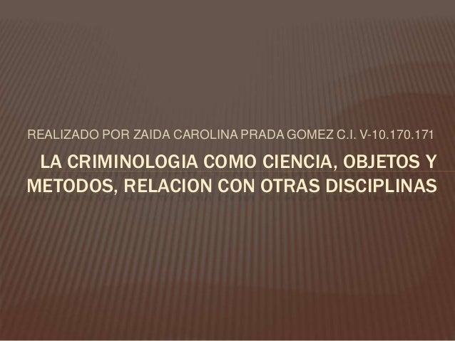 REALIZADO POR ZAIDA CAROLINA PRADA GOMEZ C.I. V-10.170.171 LA CRIMINOLOGIA COMO CIENCIA, OBJETOS Y METODOS, RELACION CON O...