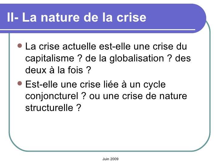 II- La nature de la crise   <ul><li>La crise actuelle est-elle une crise du capitalisme? de la globalisation? des deux à...