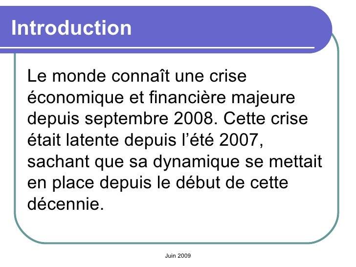 Introduction <ul><li>Le monde connaît une crise économique et financière majeure depuis septembre 2008. Cette crise était ...