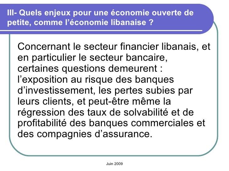 III- Quels enjeux pour une économie ouverte de petite, comme l'économie libanaise? <ul><li>Concernant le secteur financie...