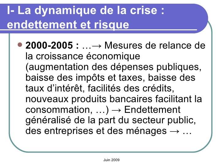 I- La dynamique de la crise: endettement et risque <ul><li>2000-2005:  …-> Mesures de relance de la croissance économiqu...