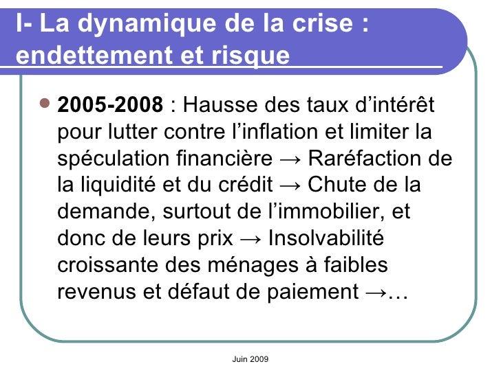 I- La dynamique de la crise: endettement et risque <ul><li>2005-2008 : Hausse des taux d'intérêt pour lutter contre l'in...