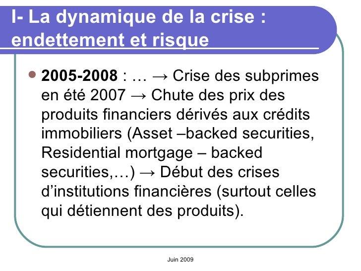 I- La dynamique de la crise: endettement et risque <ul><li>2005-2008 : … -> Crise des subprimes en été 2007 -> Chute des...
