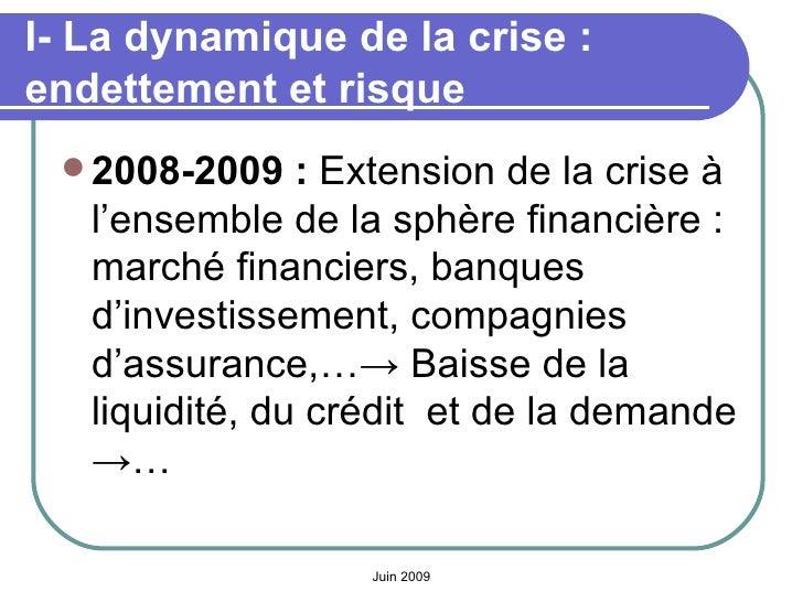 I- La dynamique de la crise: endettement et risque <ul><li>2008-2009:  Extension de la crise à l'ensemble de la sphère f...