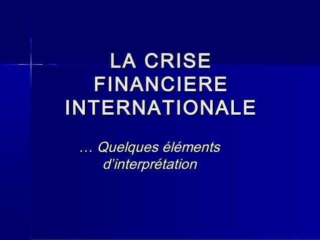 LA CRISE  FINANCIEREINTERNATIONALE … Quelques éléments   d'interprétation