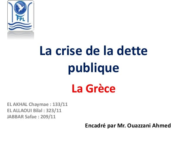 La crise de la dette publique La Grèce Encadré par Mr. Ouazzani Ahmed EL AKHAL Chaymae : 133/11 EL ALLAOUI Bilal : 323/11 ...