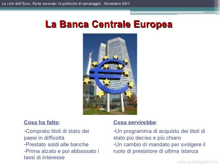La crisi dell'Euro. Parte seconda: le politiche di salvataggio – Novembre 2011 www.quattrogatti.info La Banca Centrale Eur...