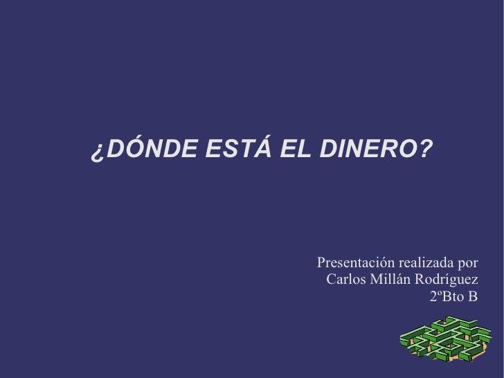 ¿DÓNDE ESTÁ EL DINERO?              Presentación realizada por               Carlos Millán Rodríguez                      ...