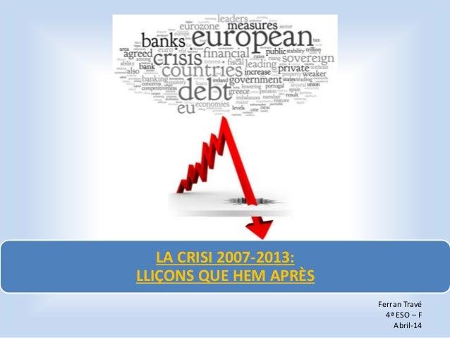 LA CRISI 2007-2013: LLIÇONS QUE HEM APRÈS Ferran Travé 4ª ESO – F Abril-14