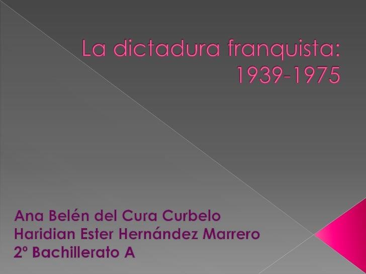 La dictadura franquista: 1939-1975<br />Ana Belén del Cura Curbelo<br />Haridian Ester Hernández Marrero<br />2º Bachiller...