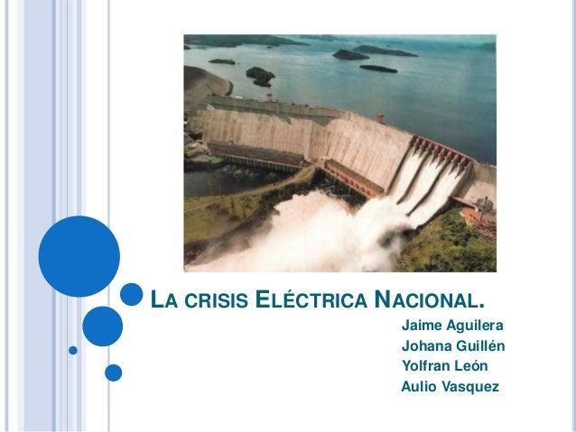 LA CRISIS ELÉCTRICA NACIONAL. Jaime Aguilera Johana Guillén Yolfran León Aulio Vasquez