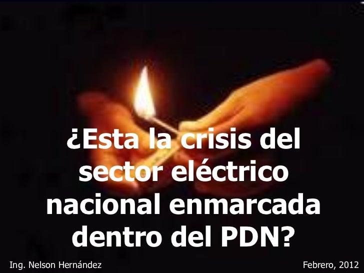 ¿Esta la crisis del          sector eléctrico        nacional enmarcada          dentro del PDN?Ing. Nelson Hernández     ...