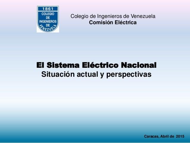 El Sistema Eléctrico Nacional Situación actual y perspectivas Colegio de Ingenieros de Venezuela Comisión Eléctrica Caraca...