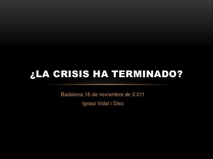 ¿LA CRISIS HA TERMINADO?    Badalona 16 de noviembre de 2.011            Ignasi Vidal i Diez