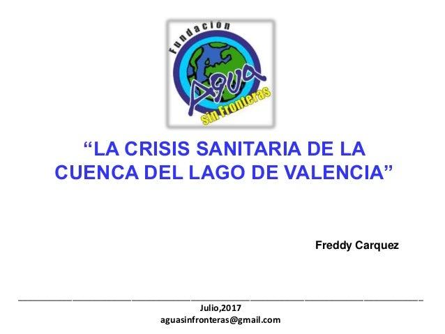 """""""LA CRISIS SANITARIA DE LA CUENCA DEL LAGO DE VALENCIA"""" Freddy Carquez ___________________________________________________..."""