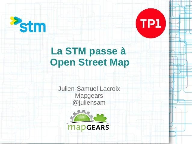 La STM passe à Open Street Map Julien-Samuel Lacroix Mapgears @juliensam