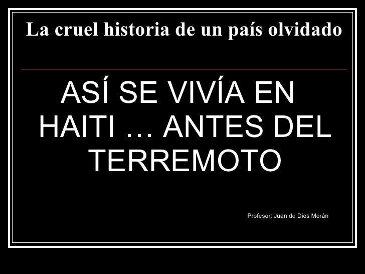 La cruel historia de un país olvidado <ul><li>ASÍ SE VIVÍA EN HAITI … ANTES DEL TERREMOTO </li></ul><ul><li>Profesor: Juan...