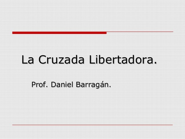 La Cruzada Libertadora.La Cruzada Libertadora. Prof. Daniel Barragán.Prof. Daniel Barragán.