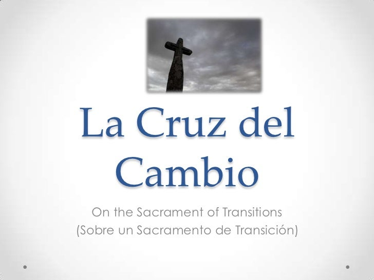 La Cruz del Cambio   On the Sacrament of Transitions(Sobre un Sacramento de Transición)