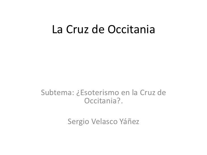 La Cruz de OccitaniaSubtema: ¿Esoterismo en la Cruz de           Occitania?.       Sergio Velasco Yáñez