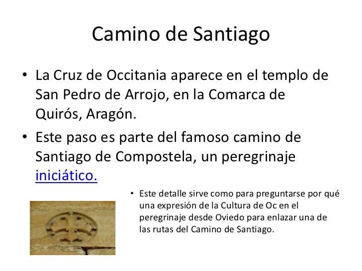 Camino de Santiago• La Cruz de Occitania aparece en el templo de  San Pedro de Arrojo, en la Comarca de  Quirós, Aragón.• ...