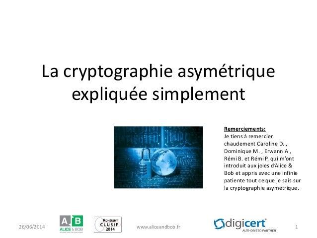 La cryptographie asymétrique expliquée simplement 26/06/2014 www.aliceandbob.fr 1 Remerciements: Je tiens à remercier chau...