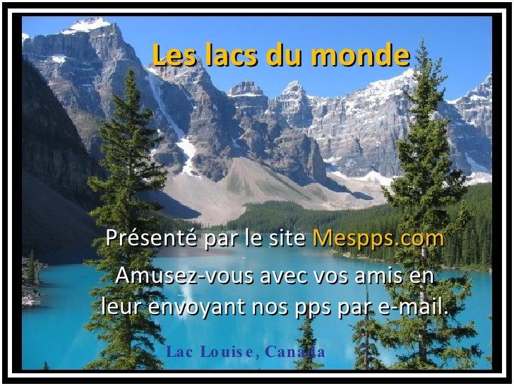Lac Louise, Canada <ul><ul><li>Les lacs du monde </li></ul></ul>Présenté par le site  Mespps.com Amusez-vous avec vos amis...