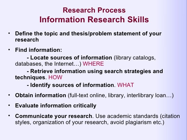 Research Process Information Research Skills <ul><li>Define the topic and thesis/problem statement of your research </li><...
