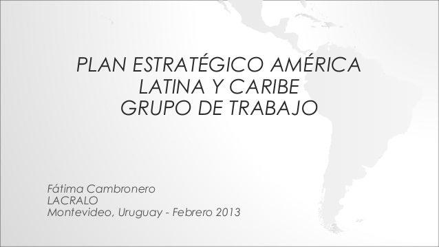 PLAN ESTRATÉGICO AMÉRICA           LATINA Y CARIBE         GRUPO DE TRABAJOFátima CambroneroLACRALOMontevideo, Uruguay - F...