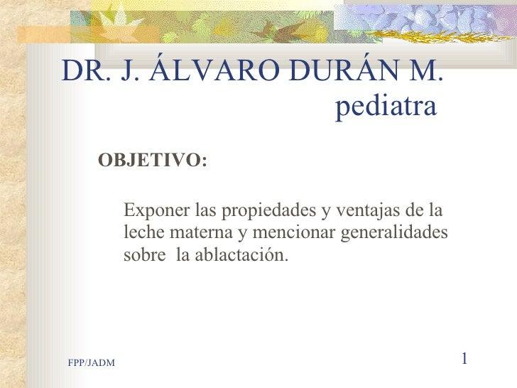 DR. J. ÁLVARO DURÁN M.     pediatra <ul><ul><li>OBJETIVO: </li></ul></ul><ul><ul><li>  Exponer las propiedades y ventajas ...