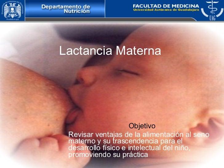 Lactancia Materna   Objetivo Revisar ventajas de la alimentación al seno materno y su trascendencia para el desarrollo fís...