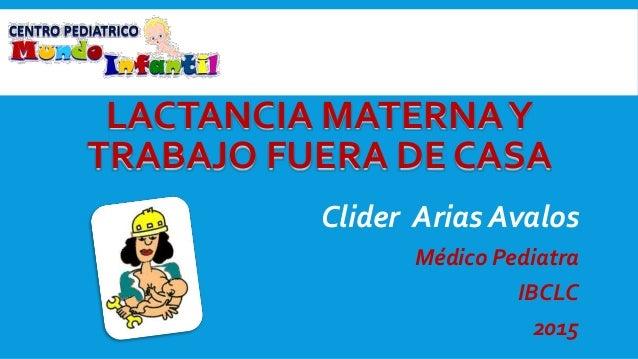 bc08421b0793 LACTANCIA MATERNAY TRABAJO FUERA DE CASA Clider Arias Avalos Médico  Pediatra IBCLC 2015 ...