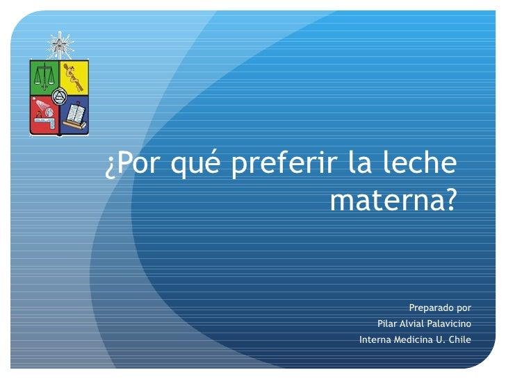 ¿Por qué preferir la leche materna? Preparado por Pilar Alvial Palavicino Interna Medicina U. Chile