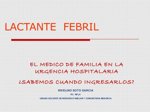 LACTANTE FEBRIL    EL MEDICO DE FAMILIA EN LA     URGENCIA HOSPITALARIA  ¿SABEMOS CUANDO INGRESARLOS?                     ...