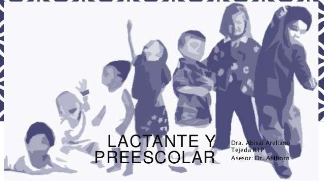 LACTANTE Y  PREESCOLAR  Dra. Abisai Arellano  Tejeda R1P  Asesor: Dr. Ahlborn