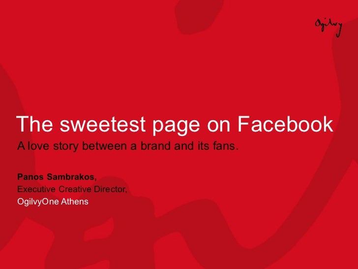 The sweetest page on Facebook A love story between a brand and its fans. Panos Sambrakos,  Executive Creative Director,  O...