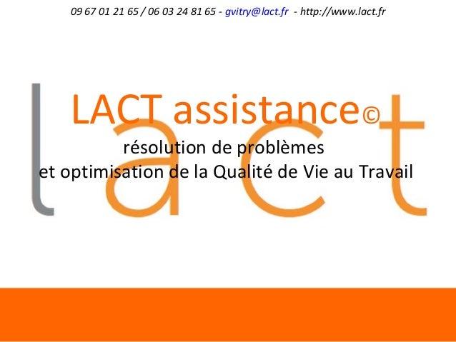 09 67 01 21 65 / 06 03 24 81 65 - gvitry@lact.fr - http://www.lact.fr LACT assistance© résolution de problèmes et optimisa...