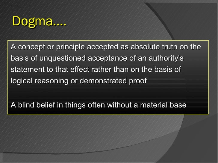 Dogma…. <ul><li>A concept or principle accepted as absolute truth on the </li></ul><ul><li>basis of unquestioned acceptanc...