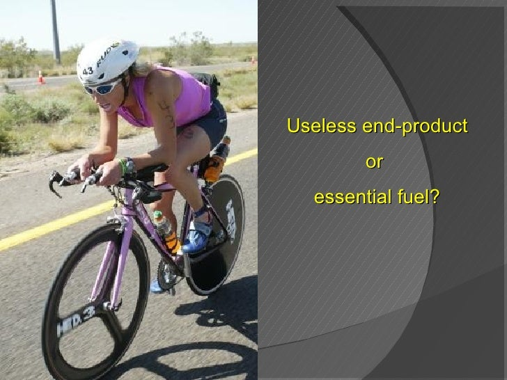Useless end-product or  essential fuel?
