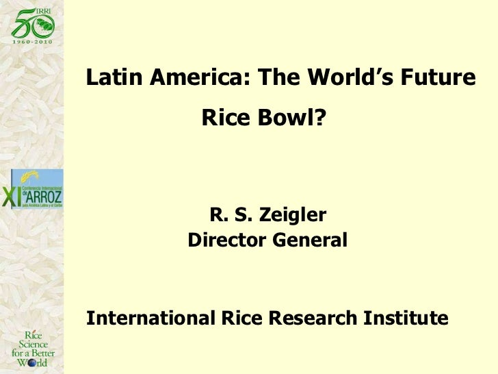 Latin America: The World's Future Rice Bowl?  R. S. Zeigler Director General International Rice Research Institute