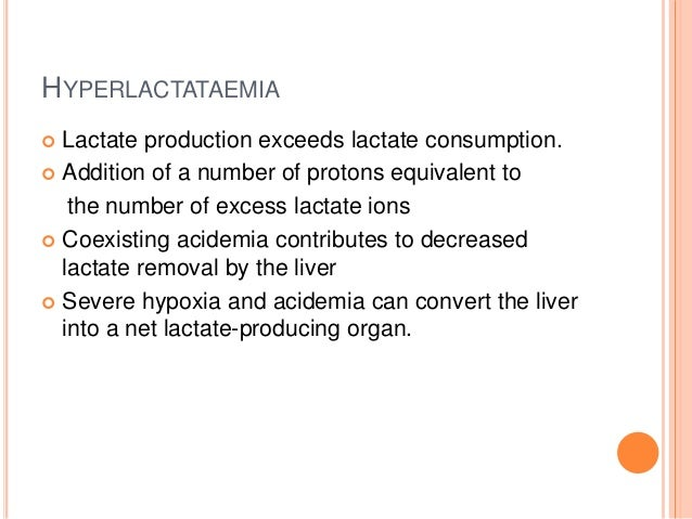 HYPERLACTATAEMIA  Lactate production exceeds lactate consumption.  Addition of a number of protons equivalent to the num...
