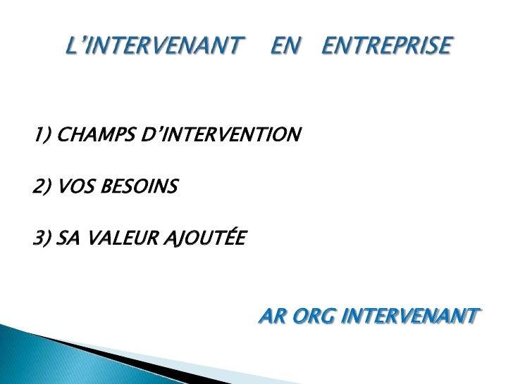 L'INTERVENANT    EN   ENTREPRISE<br />1) CHAMPS D'INTERVENTION <br />2) VOS BESOINS<br />3) SA VALEUR AJOUTÉE<br />AR ORG ...