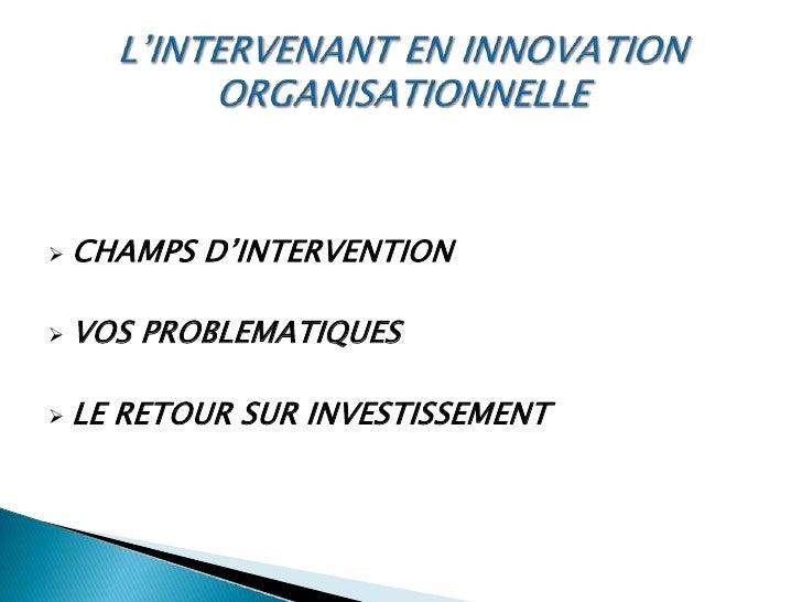 L'INTERVENANT EN INNOVATION ORGANISATIONNELLE<br /><ul><li>CHAMPS D'INTERVENTION