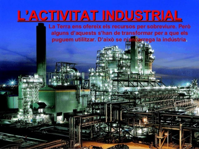 L'ACTIVITAT INDUSTRIALL'ACTIVITAT INDUSTRIAL La Terra ens ofereix els recursos per sobreviure. Però alguns d'aquests s'han...