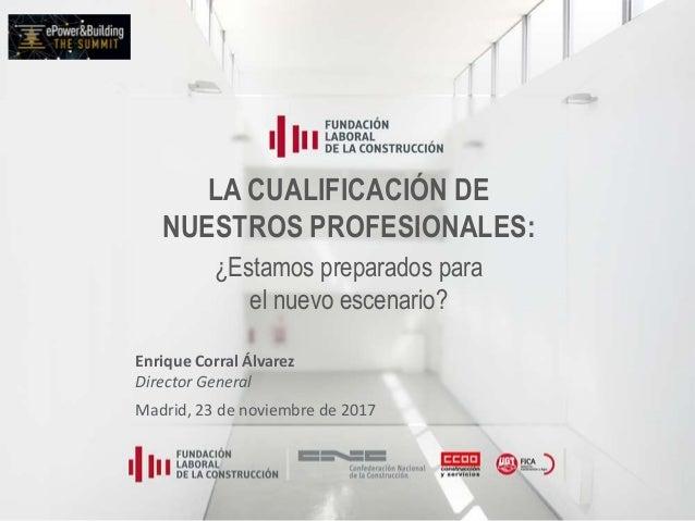LA CUALIFICACIÓN DE NUESTROS PROFESIONALES: ¿Estamos preparados para el nuevo escenario? Enrique Corral Álvarez Director G...