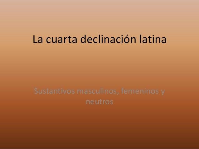 La cuarta declinación latina  Sustantivos masculinos, femeninos y neutros