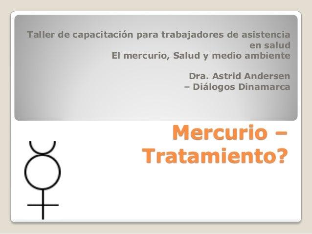 Mercurio – Tratamiento? Taller de capacitación para trabajadores de asistencia en salud El mercurio, Salud y medio ambient...