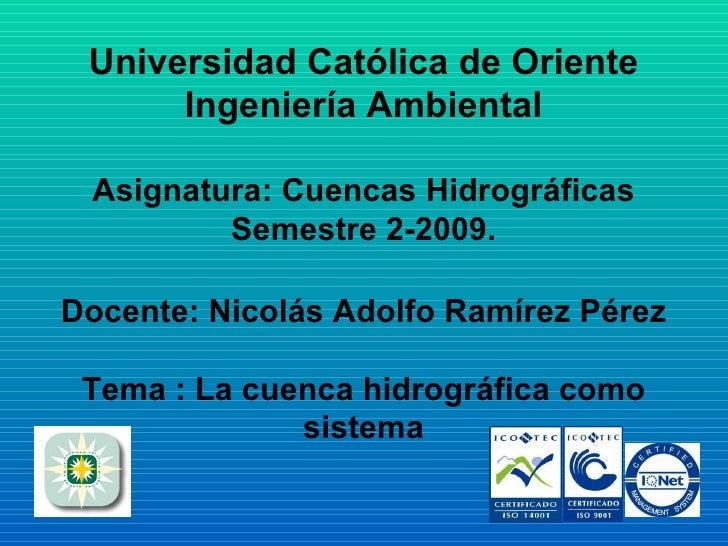 Universidad Católica de Oriente Ingeniería Ambiental Asignatura: Cuencas Hidrográficas Semestre 2-2009. Docente: Nicolás A...