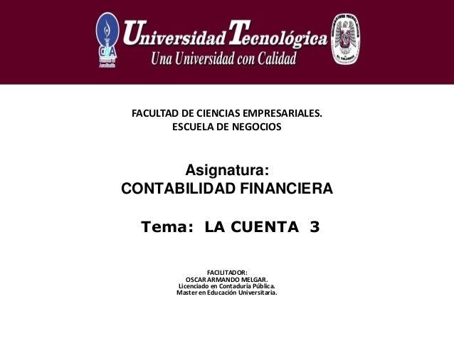 Tema: LA CUENTA 3FACULTAD DE CIENCIAS EMPRESARIALES.ESCUELA DE NEGOCIOSAsignatura:CONTABILIDAD FINANCIERAFACILITADOR:OSCAR...