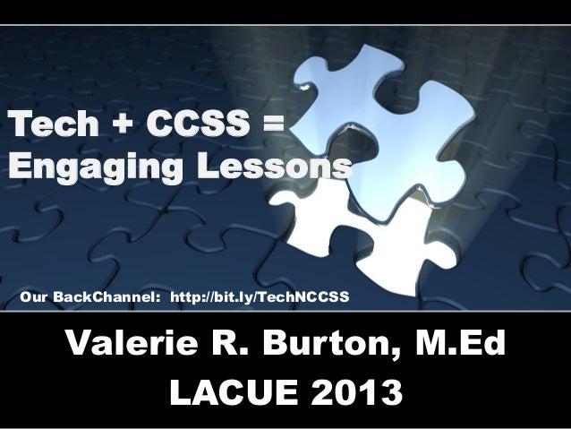 Tech + CCSS = Engaging Lessons  Our BackChannel: http://bit.ly/TechNCCSS  Valerie R. Burton, M.Ed LACUE 2013